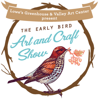 Lowe's Greenhouse and Valley Art Center present the Early Bird Art and Craft Show